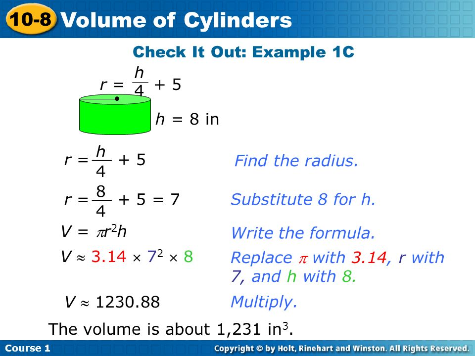 Volume of Cylinders 10-8 Check It Out: Example 1C h r = + 5 4 h = 8 in