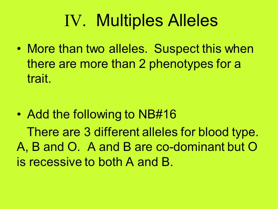 IV. Multiples AllelesMore than two alleles. Suspect this when there are more than 2 phenotypes for a trait.