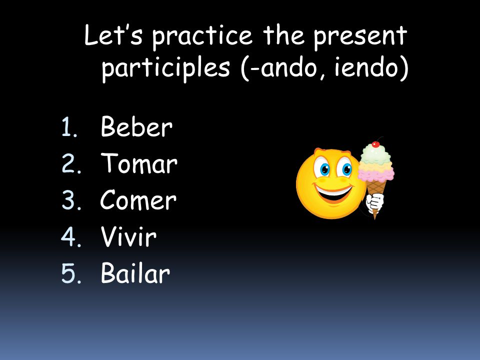 Let's practice the present participles (-ando, iendo)