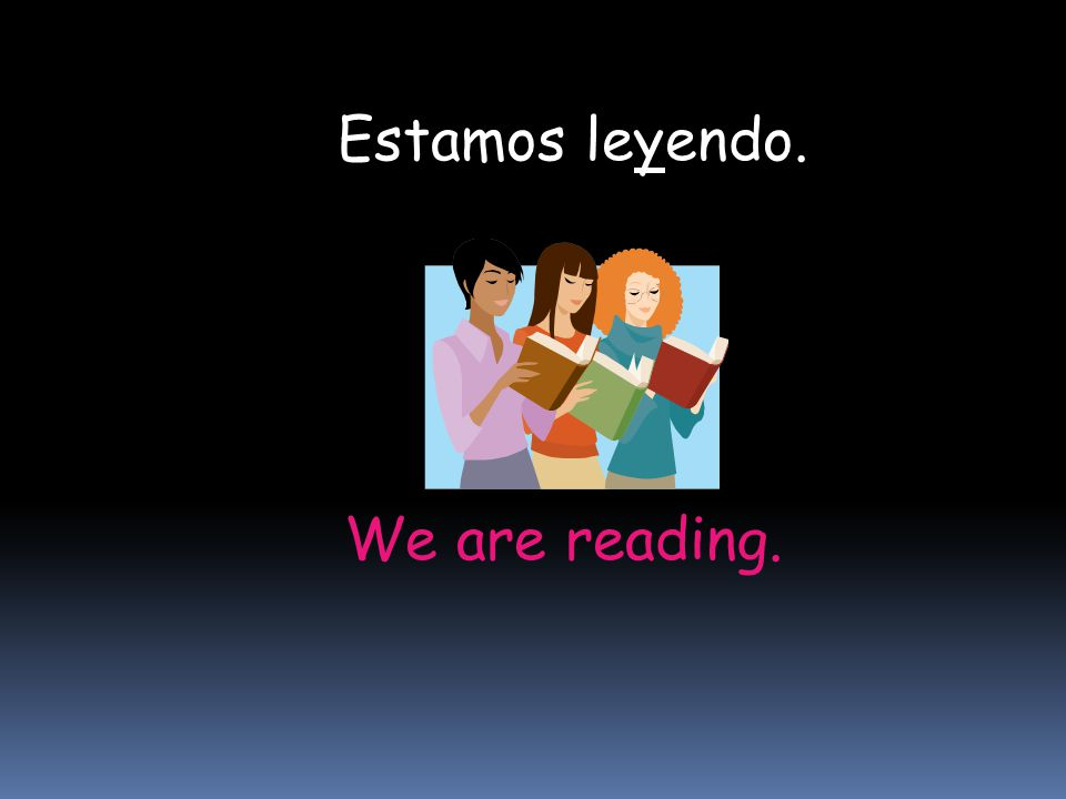 Estamos leyendo. We are reading.