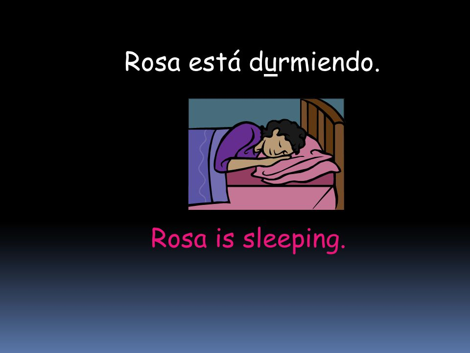 Rosa está durmiendo. Rosa is sleeping.