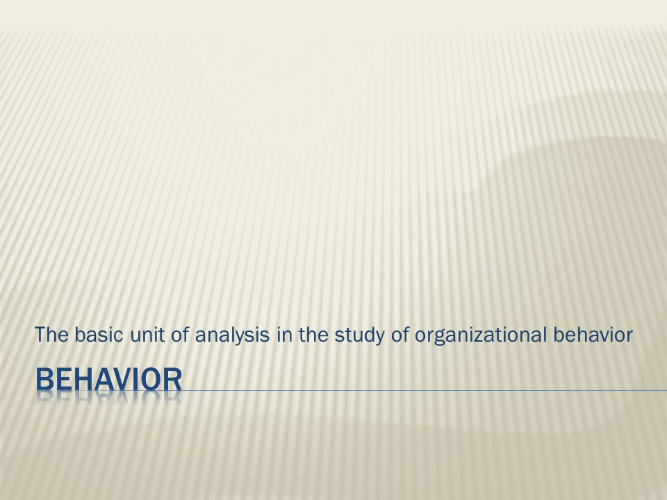 The basic unit of analysis in the study of organizational behavior