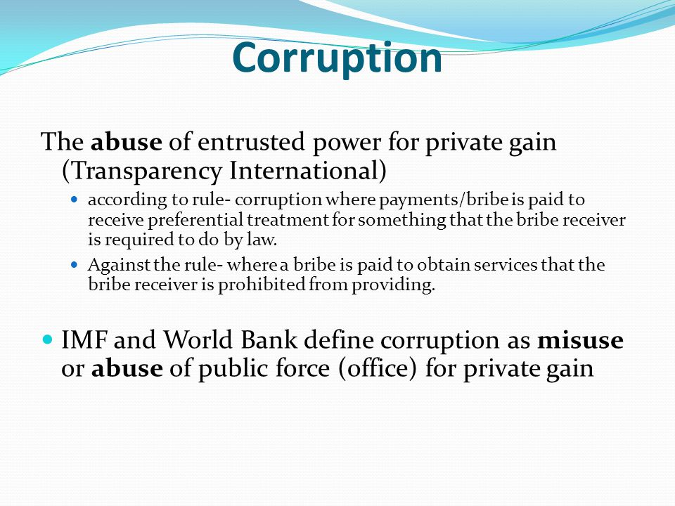 Corruption The abuse of entrusted power for private gain (Transparency International)