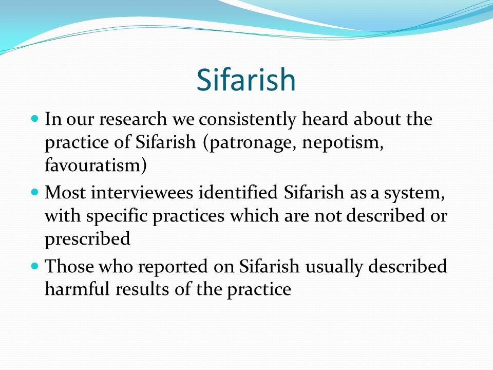 Sifarish In our research we consistently heard about the practice of Sifarish (patronage, nepotism, favouratism)