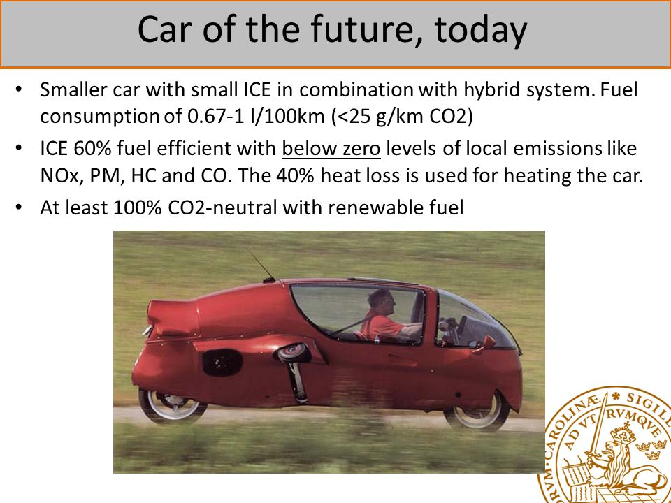 Car of the future, today Smaller car with small ICE in combination with hybrid system. Fuel consumption of 0.67-1 l/100km (<25 g/km CO2)