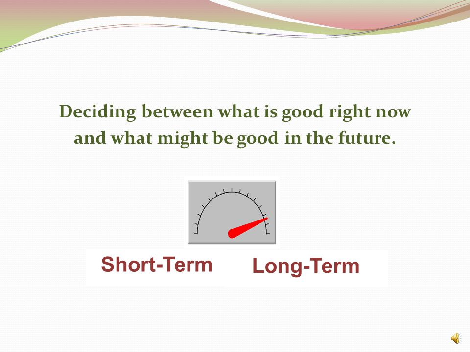 Short-Term Long-Term Deciding between what is good right now