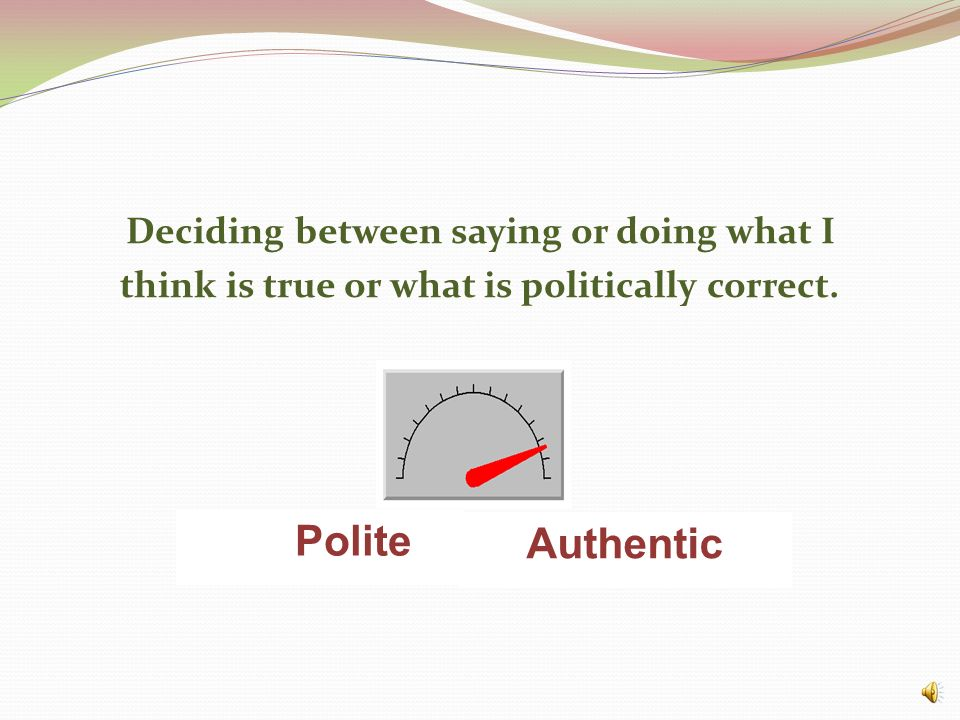 Deciding between saying or doing what I think is true or what is politically correct.