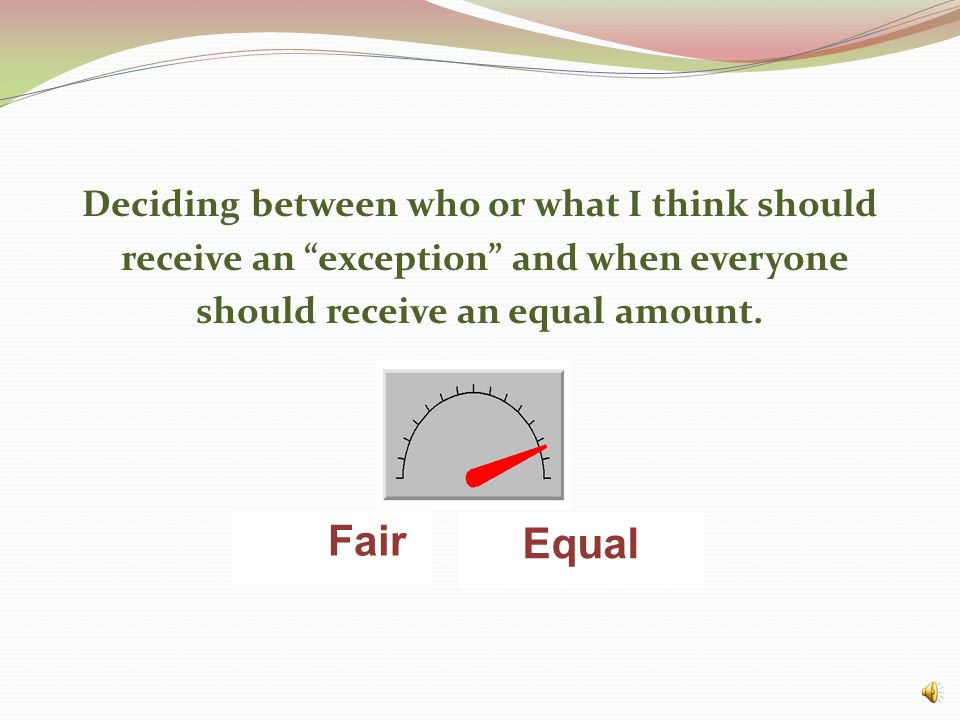 Deciding between who or what I think should receive an exception and when everyone should receive an equal amount.