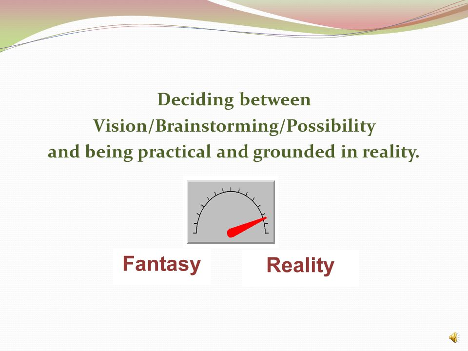 Deciding between Vision/Brainstorming/Possibility and being practical and grounded in reality.