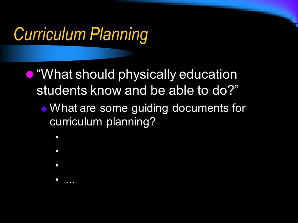 Curriculum Planning What should physically education students know and be able to do What are some guiding documents for curriculum planning