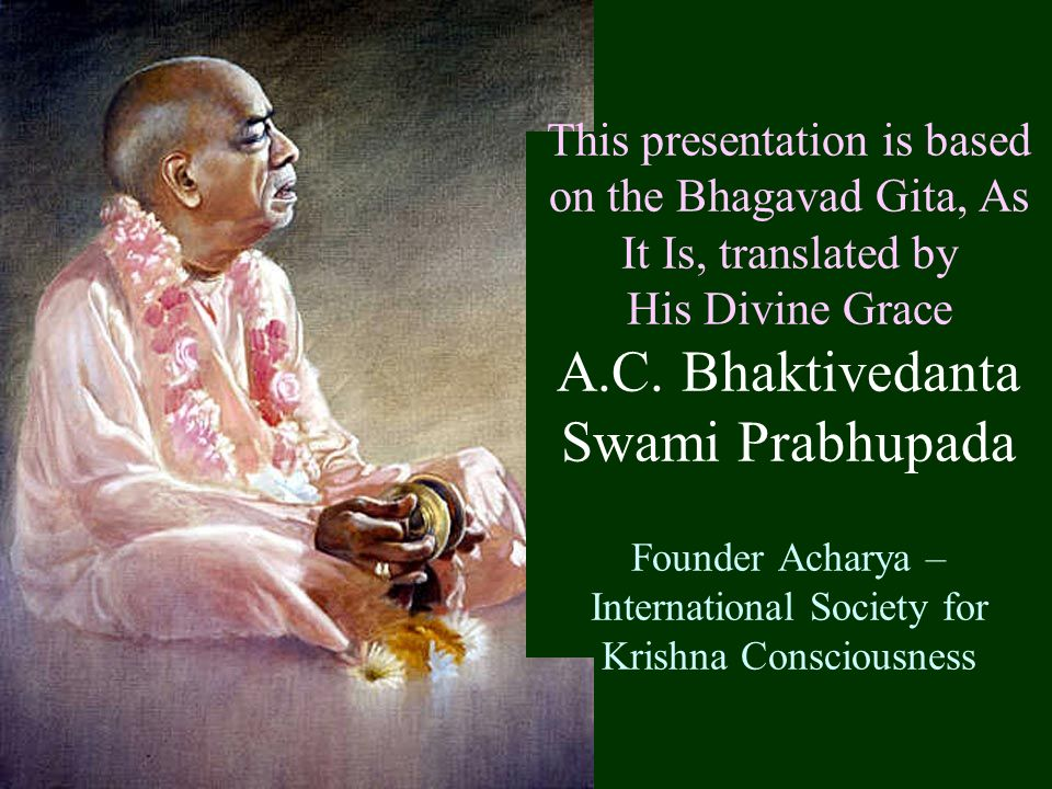 This presentation is based on the Bhagavad Gita, As It Is, translated by His Divine Grace A.C.