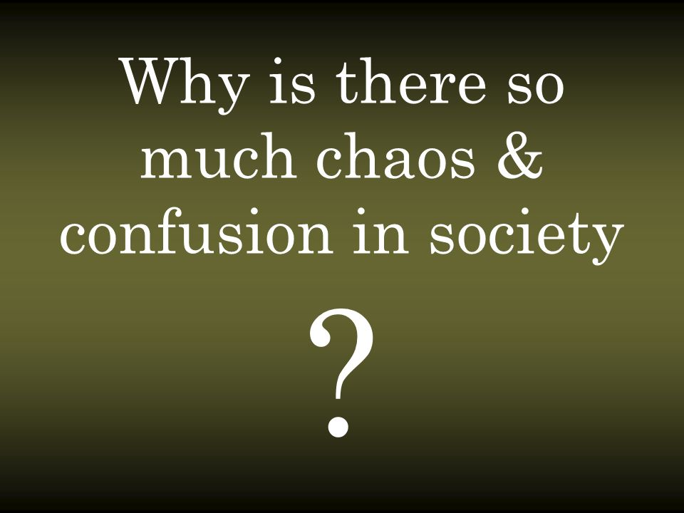 Why is there so much chaos & confusion in society