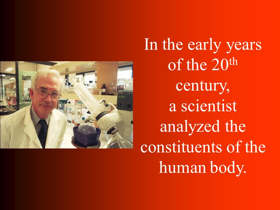 In the early years of the 20th century, a scientist analyzed the constituents of the human body.