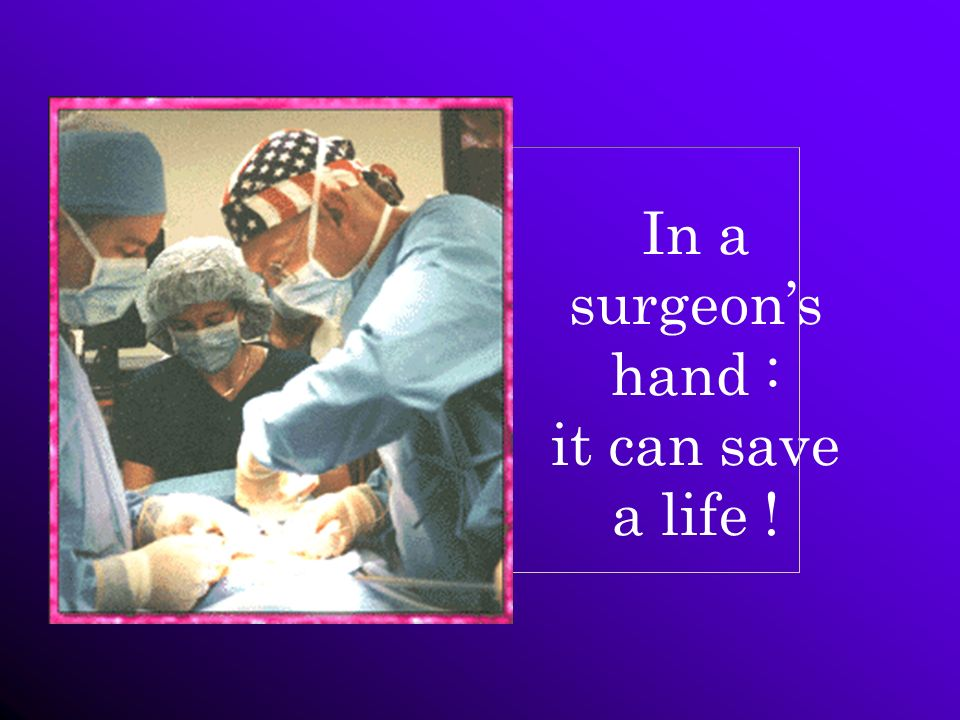 In a surgeon's hand : it can save a life !