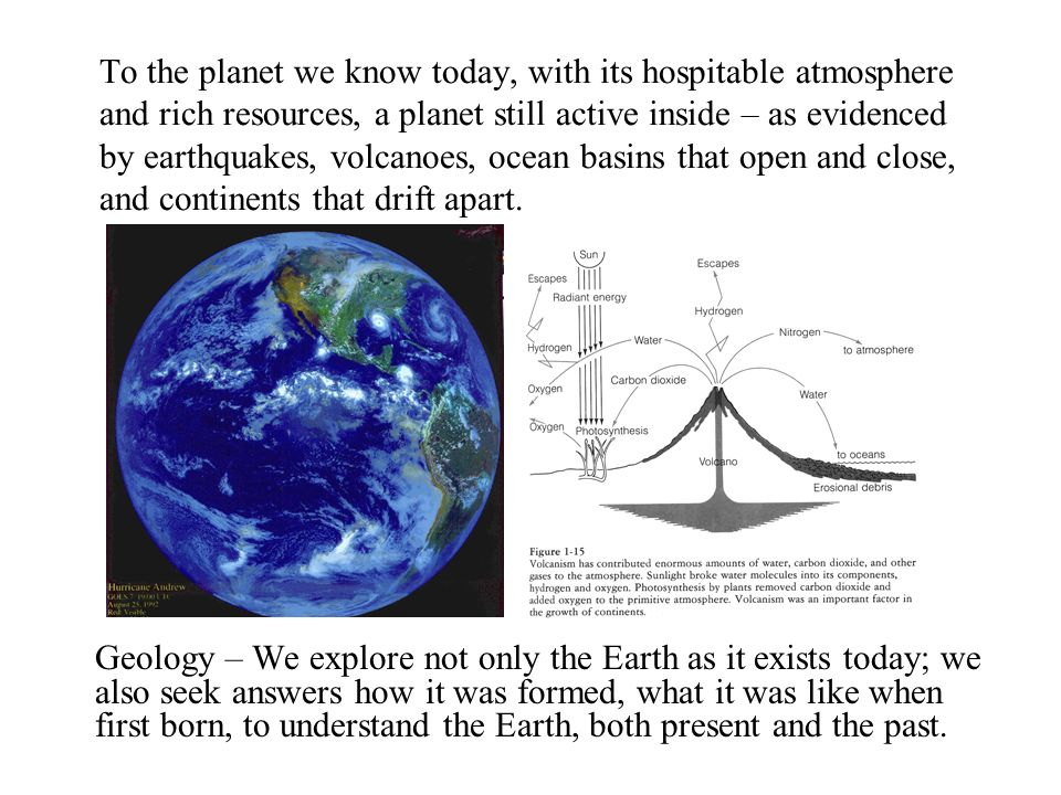 To the planet we know today, with its hospitable atmosphere and rich resources, a planet still active inside – as evidenced by earthquakes, volcanoes, ocean basins that open and close, and continents that drift apart.