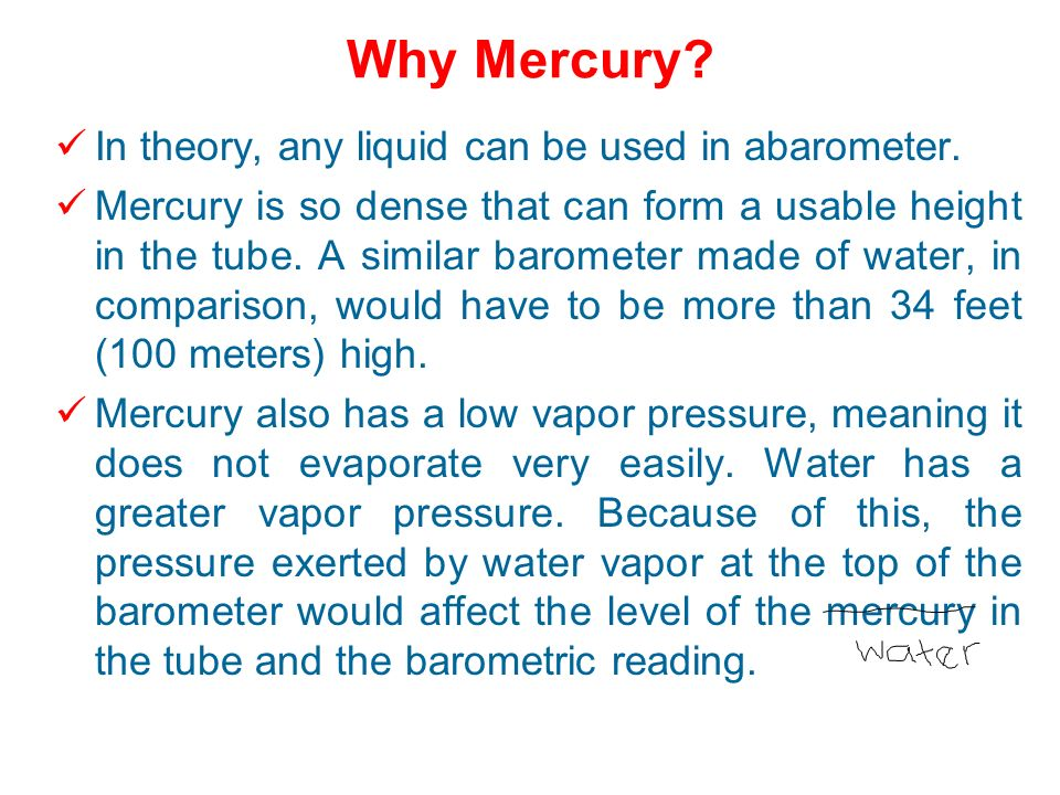 Why Mercury In theory, any liquid can be used in abarometer.