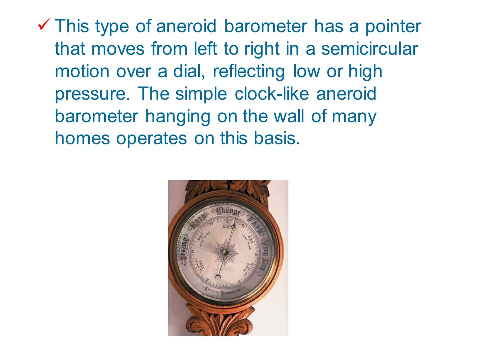 This type of aneroid barometer has a pointer that moves from left to right in a semicircular motion over a dial, reflecting low or high pressure.