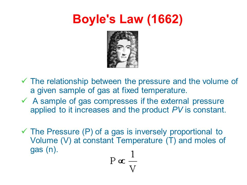 Boyle s Law (1662) The relationship between the pressure and the volume of a given sample of gas at fixed temperature.