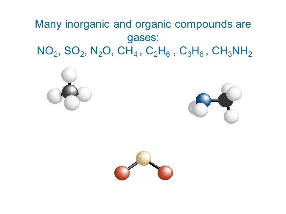 Many inorganic and organic compounds are gases: NO2, SO2, N2O, CH4 , C2H6 , C3H8 , CH3NH2
