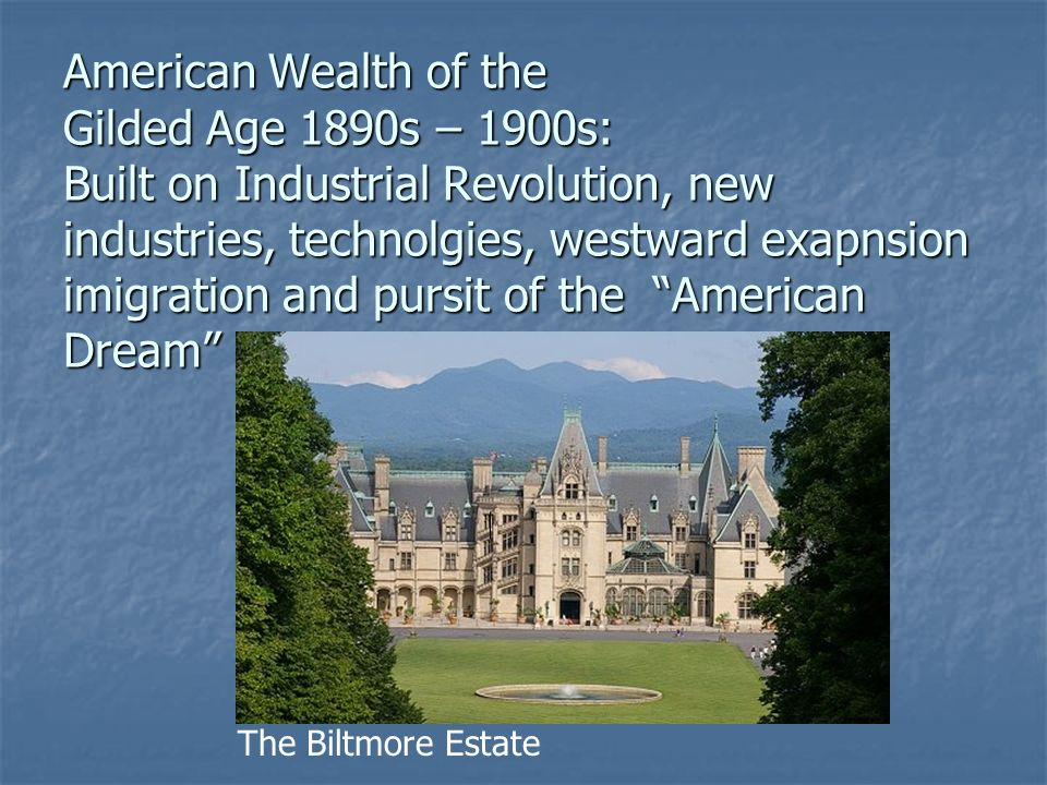 American Wealth of the Gilded Age 1890s – 1900s: Built on Industrial Revolution, new industries, technolgies, westward exapnsion imigration and pursit of the American Dream