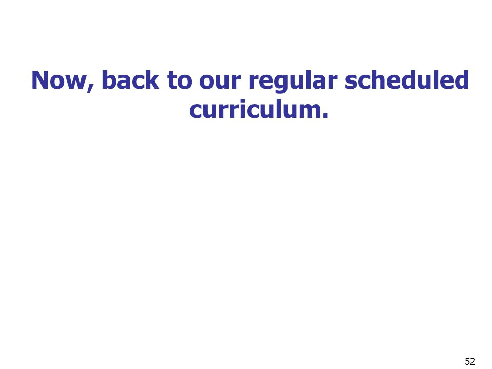 Now, back to our regular scheduled curriculum.