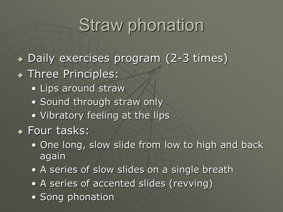 Straw phonation Daily exercises program (2-3 times) Three Principles: