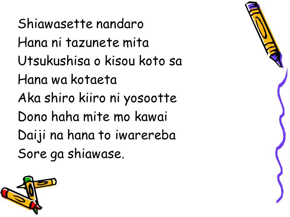 Shiawasette nandaro Hana ni tazunete mita. Utsukushisa o kisou koto sa. Hana wa kotaeta. Aka shiro kiiro ni yosootte.