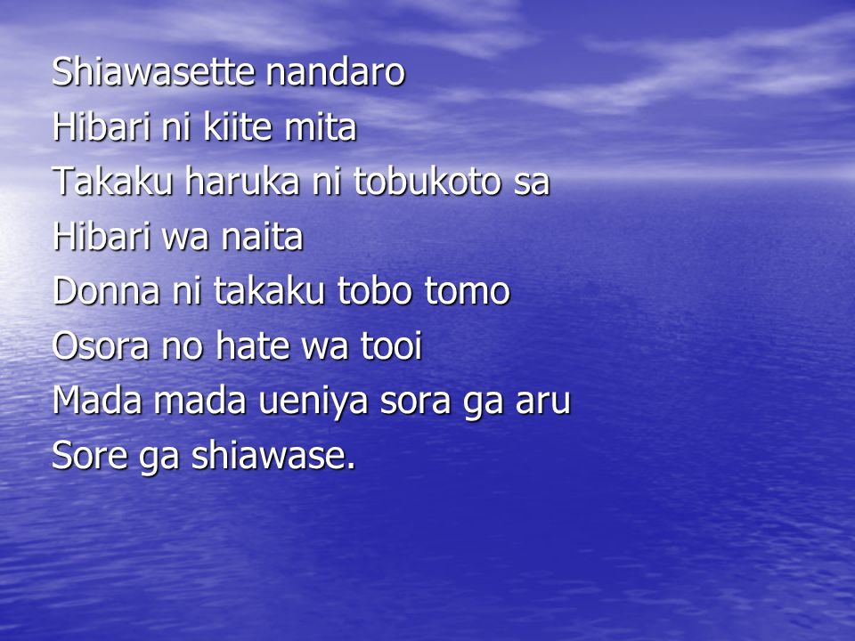 Shiawasette nandaro Hibari ni kiite mita. Takaku haruka ni tobukoto sa. Hibari wa naita. Donna ni takaku tobo tomo.