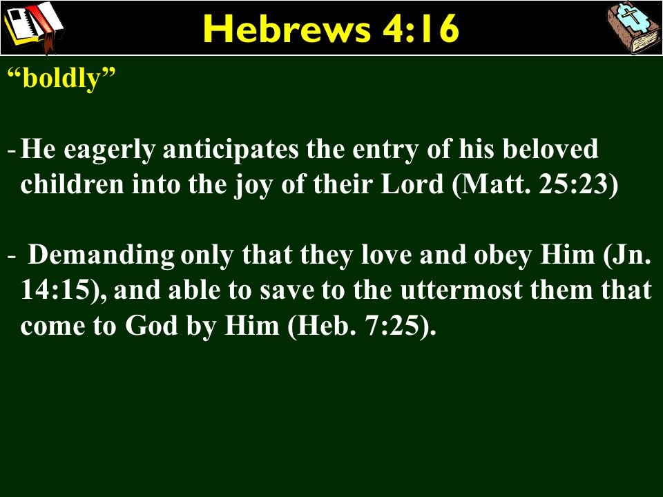 Hebrews 4:16 boldly He eagerly anticipates the entry of his beloved children into the joy of their Lord (Matt. 25:23)