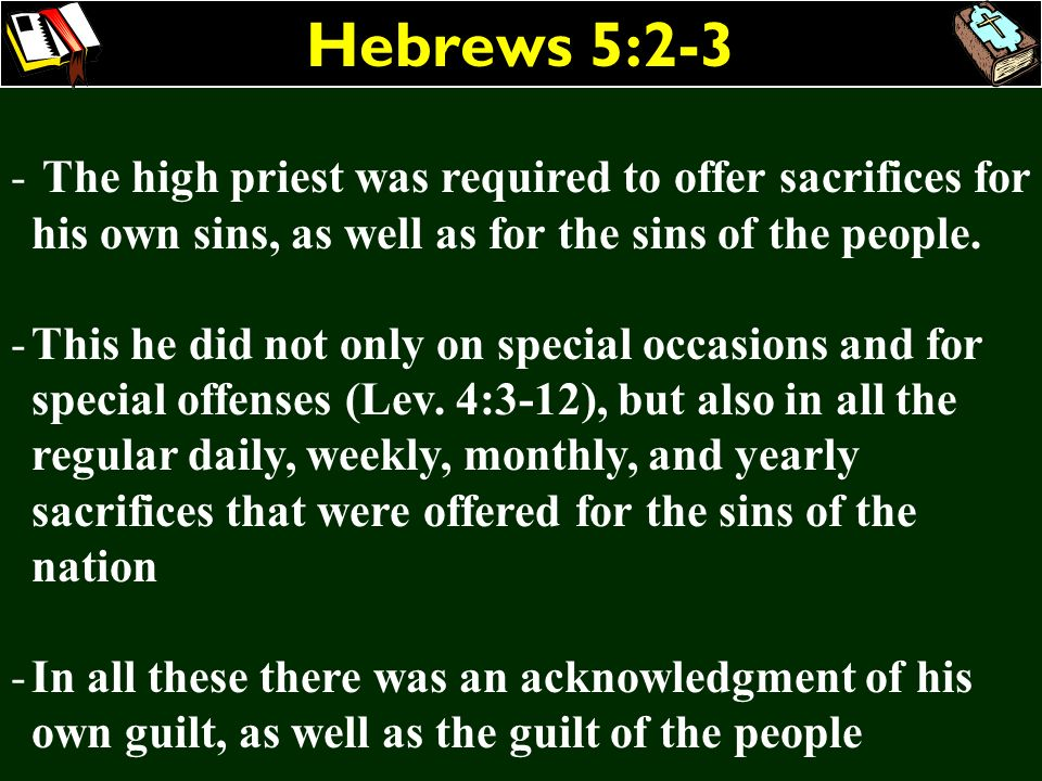 Hebrews 5:2-3 The high priest was required to offer sacrifices for his own sins, as well as for the sins of the people.
