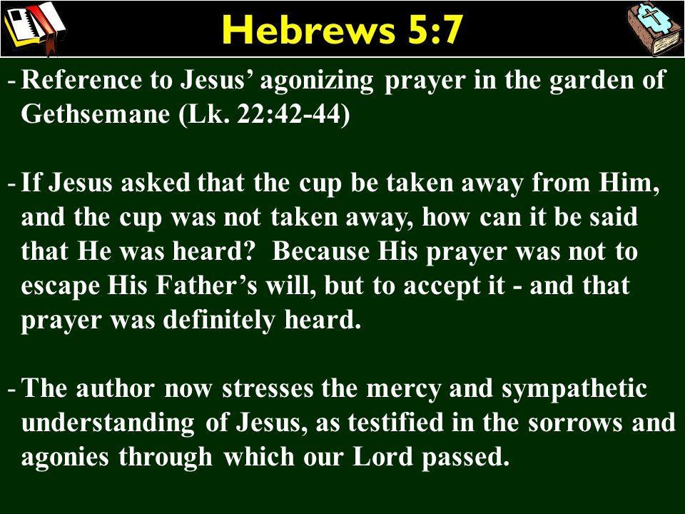 Hebrews 5:7Reference to Jesus' agonizing prayer in the garden of Gethsemane (Lk. 22:42-44)
