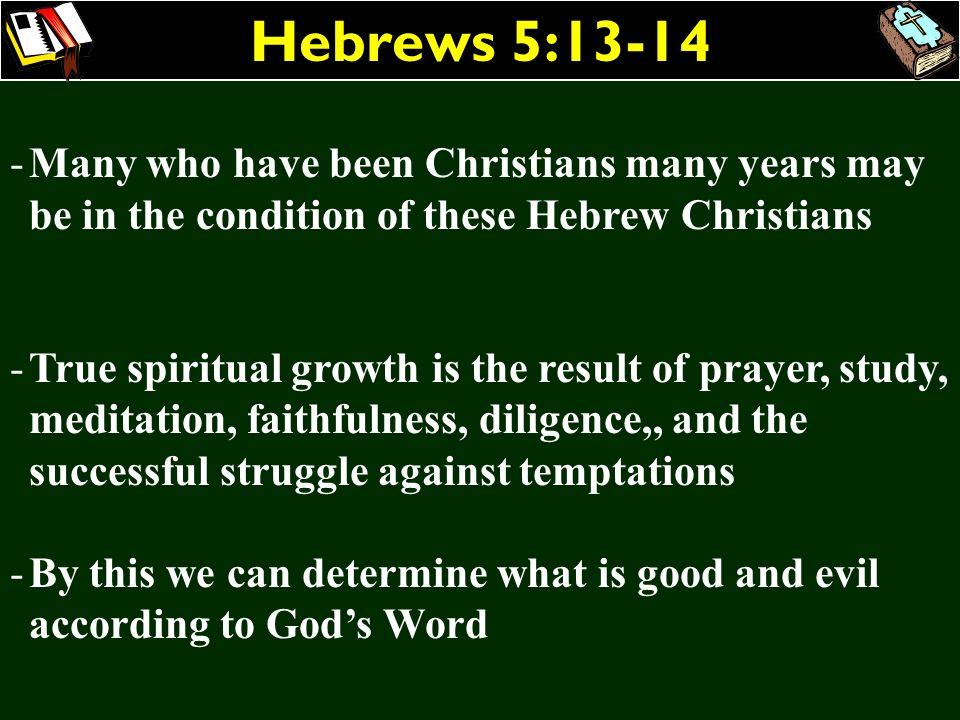 Hebrews 5:13-14 Many who have been Christians many years may be in the condition of these Hebrew Christians.