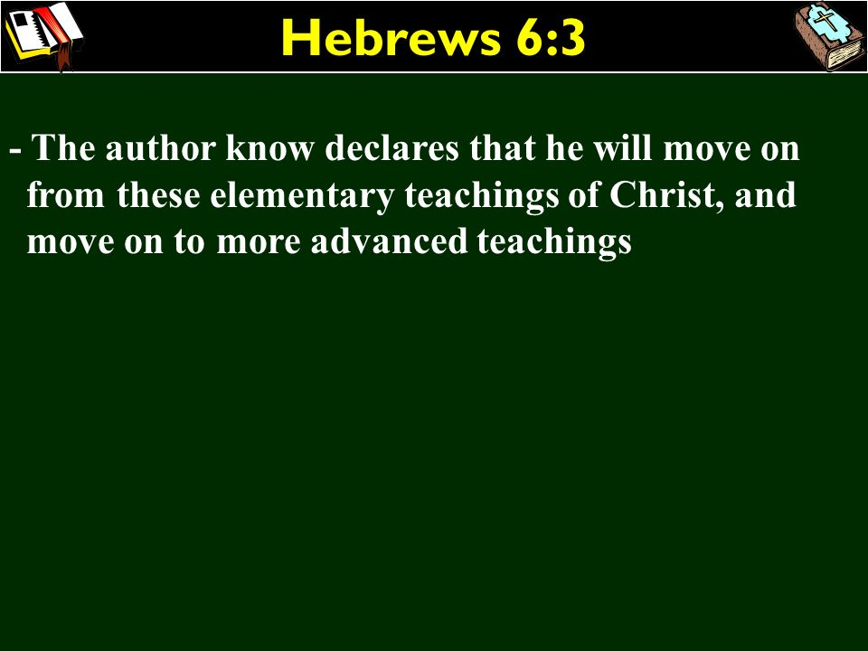Hebrews 6:3- The author know declares that he will move on from these elementary teachings of Christ, and move on to more advanced teachings.