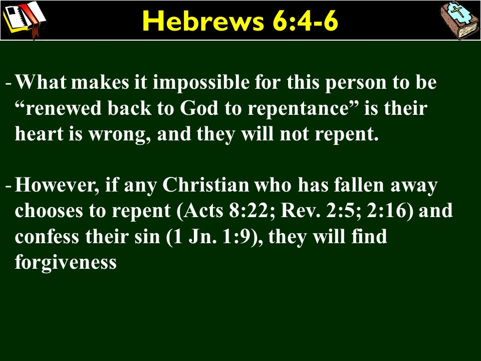 Hebrews 6:4-6 What makes it impossible for this person to be renewed back to God to repentance is their heart is wrong, and they will not repent.
