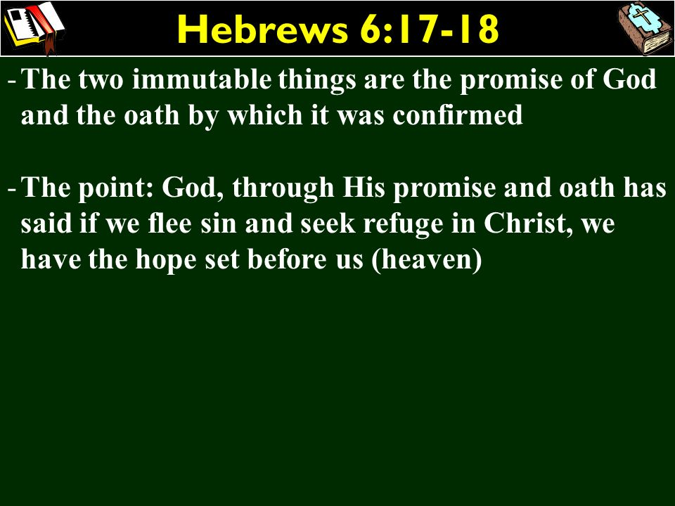 Hebrews 6:17-18 The two immutable things are the promise of God and the oath by which it was confirmed.