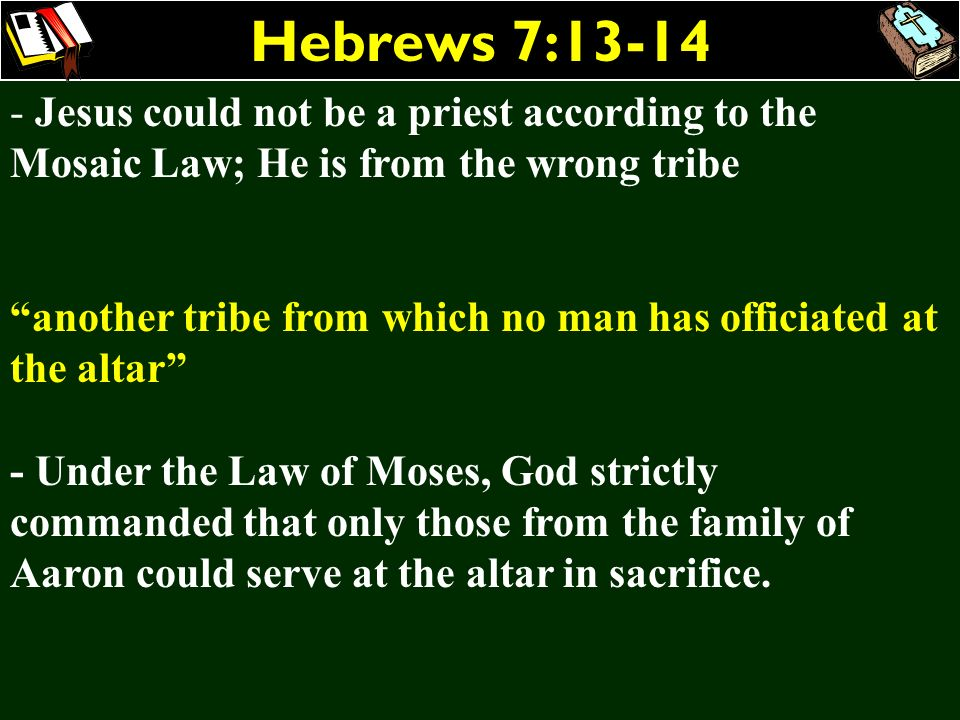 Hebrews 7:13-14Jesus could not be a priest according to the Mosaic Law; He is from the wrong tribe.