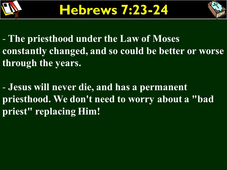 Hebrews 7:23-24The priesthood under the Law of Moses constantly changed, and so could be better or worse through the years.