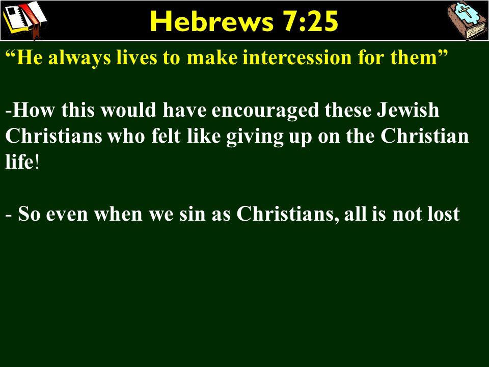 Hebrews 7:25 He always lives to make intercession for them