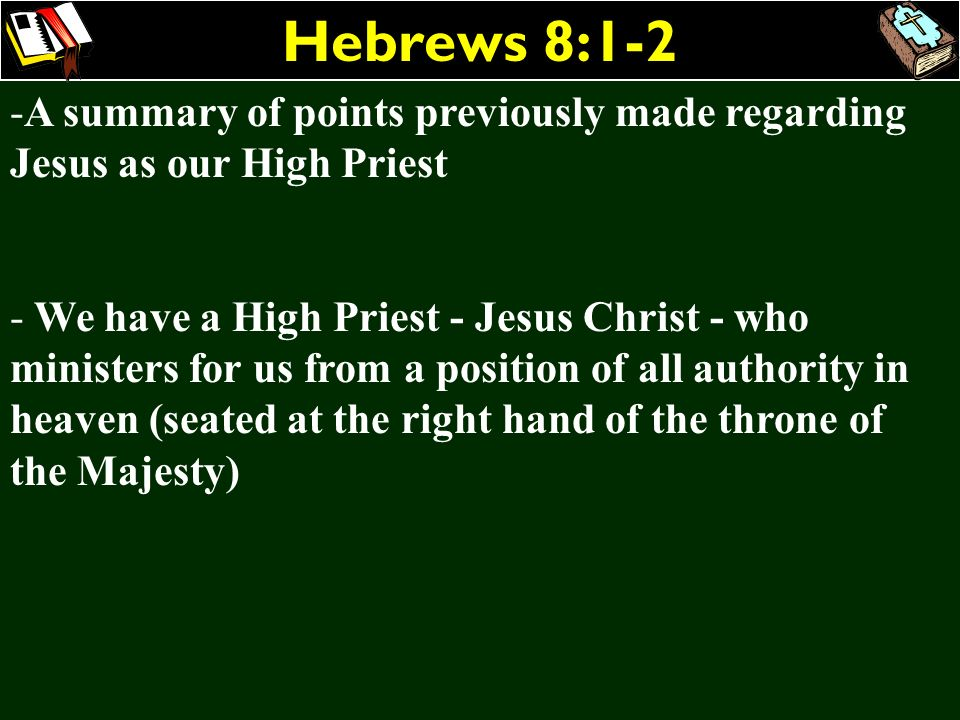 Hebrews 8:1-2 A summary of points previously made regarding Jesus as our High Priest.