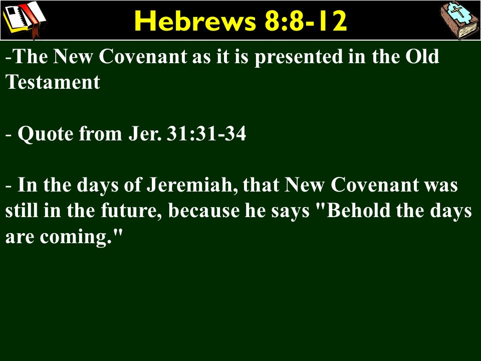Hebrews 8:8-12The New Covenant as it is presented in the Old Testament. Quote from Jer. 31:31-34.