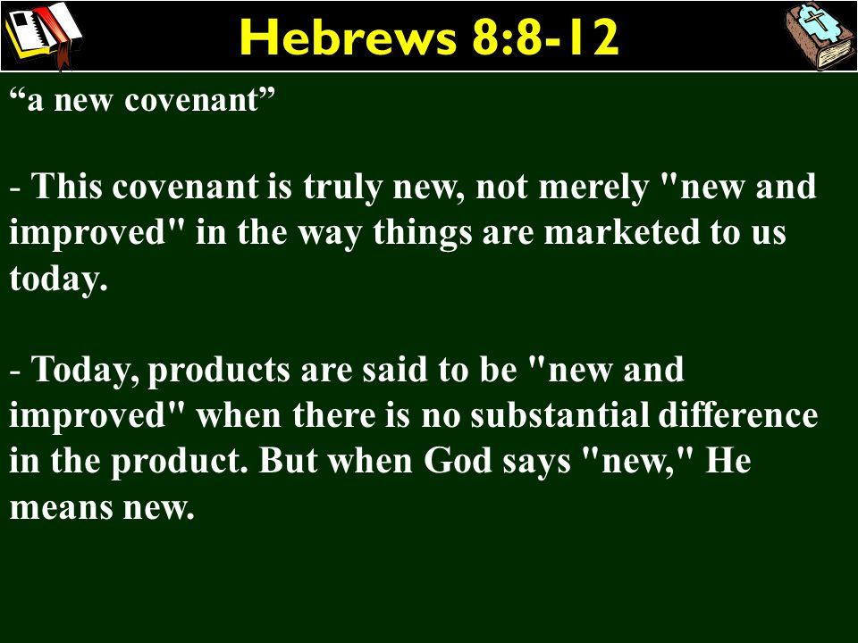 Hebrews 8:8-12 a new covenant This covenant is truly new, not merely new and improved in the way things are marketed to us today.
