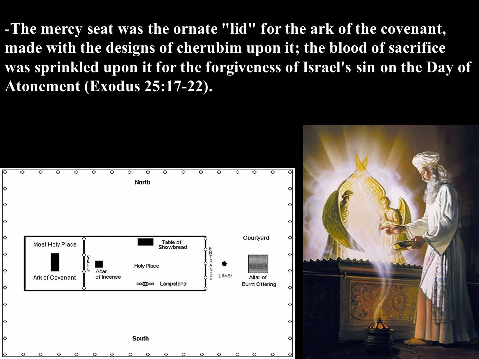 The mercy seat was the ornate lid for the ark of the covenant, made with the designs of cherubim upon it; the blood of sacrifice was sprinkled upon it for the forgiveness of Israel s sin on the Day of Atonement (Exodus 25:17-22).