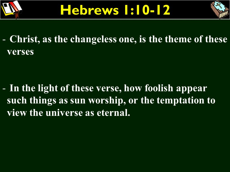 Hebrews 1:10-12Christ, as the changeless one, is the theme of these verses.