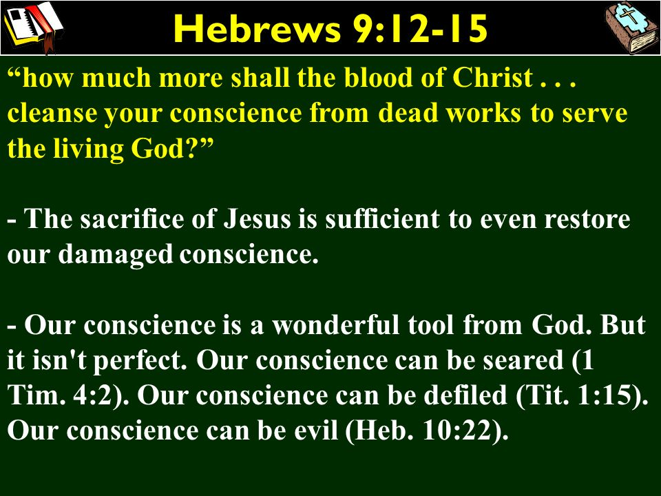 Hebrews 9:12-15 how much more shall the blood of Christ . . . cleanse your conscience from dead works to serve the living God