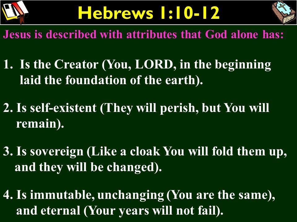 Hebrews 1:10-12 Jesus is described with attributes that God alone has: