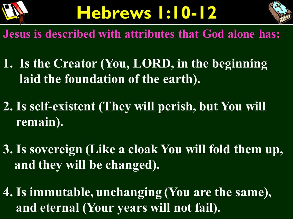 Hebrews 1:10-12Jesus is described with attributes that God alone has: Is the Creator (You, LORD, in the beginning laid the foundation of the earth).