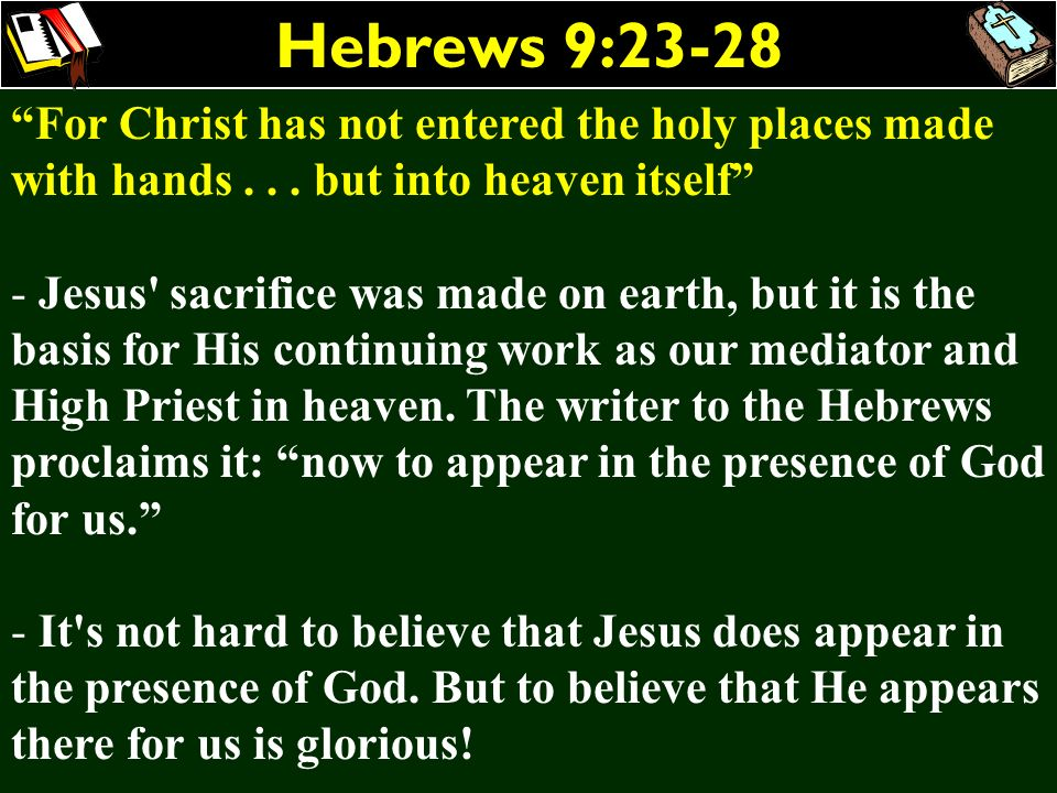 Hebrews 9:23-28 For Christ has not entered the holy places made with hands . . . but into heaven itself