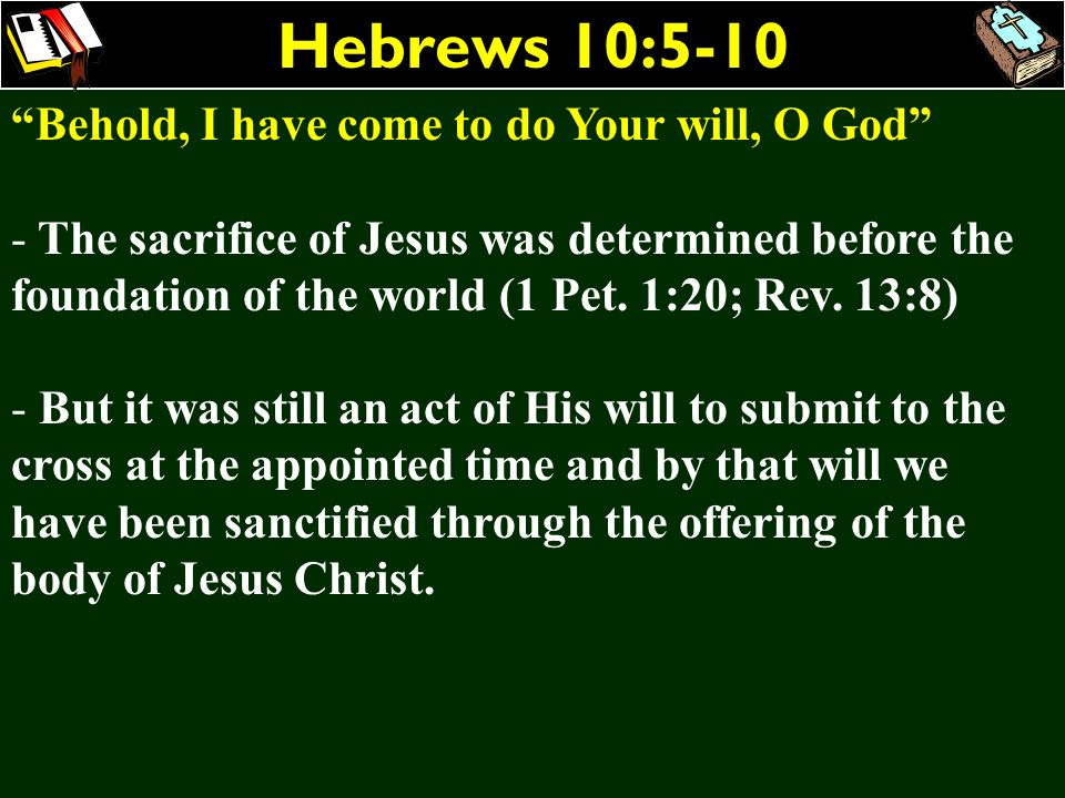 Hebrews 10:5-10 Behold, I have come to do Your will, O God