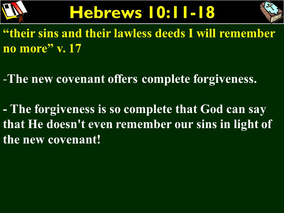 Hebrews 10:11-18 their sins and their lawless deeds I will remember no more v. 17. The new covenant offers complete forgiveness.