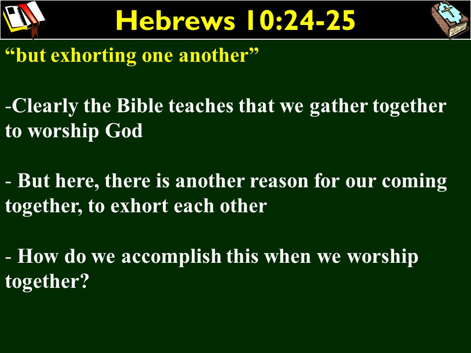 Hebrews 10:24-25 but exhorting one another